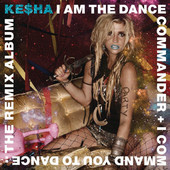 Ke$ha | I Am the Dance Commander + I Command You to Dance: The Remix Album
